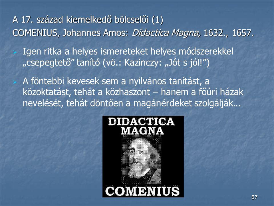 57 A 17. század kiemelkedő bölcselői (1) COMENIUS, Johannes Amos: Didactica Magna, 1632., 1657.   Igen ritka a helyes ismereteket helyes módszerekke