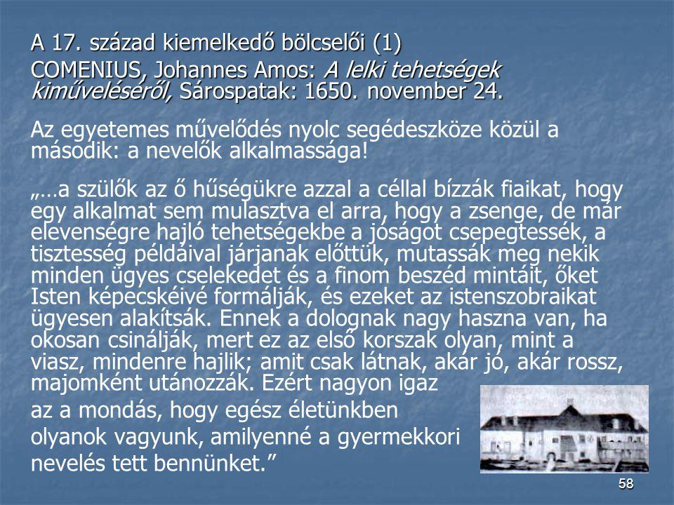 58 A 17. század kiemelkedő bölcselői (1) COMENIUS, Johannes Amos: A lelki tehetségek kiműveléséről, Sárospatak: 1650. november 24. Az egyetemes művelő