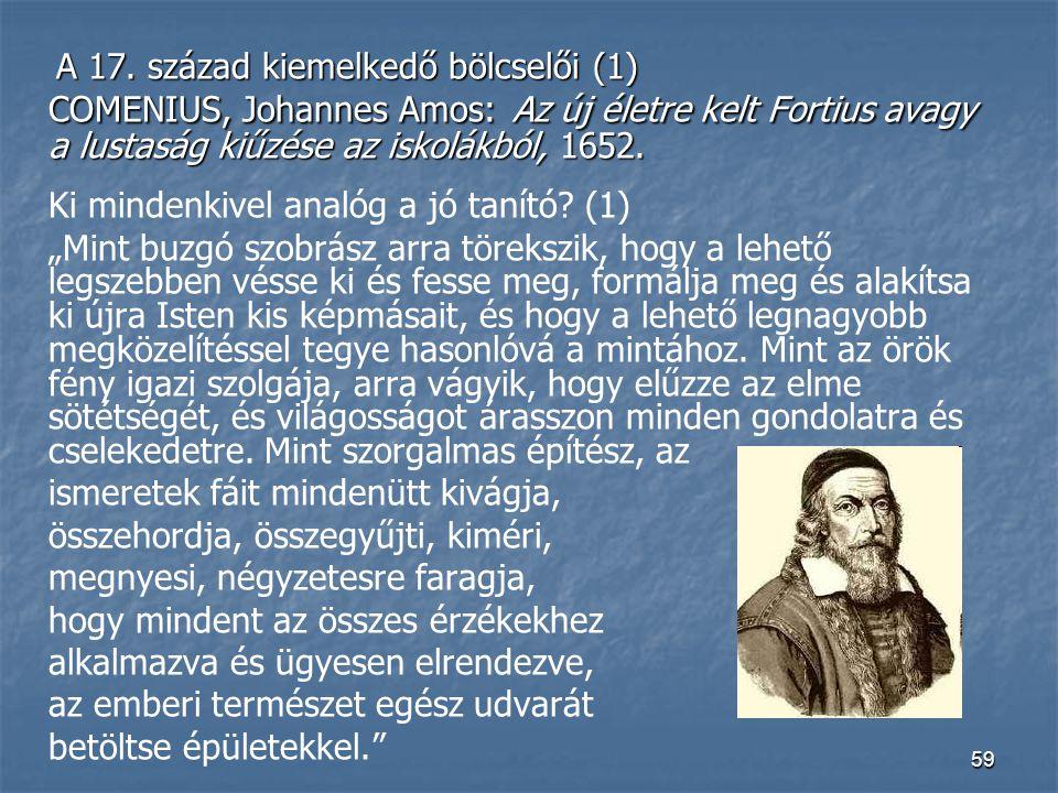 59 A 17. század kiemelkedő bölcselői (1) A 17. század kiemelkedő bölcselői (1) COMENIUS, Johannes Amos: Az új életre kelt Fortius avagy a lustaság kiű
