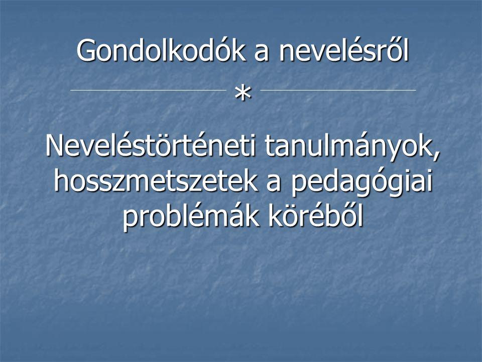 Gondolkodók a nevelésről * Neveléstörténeti tanulmányok, hosszmetszetek a pedagógiai problémák köréből