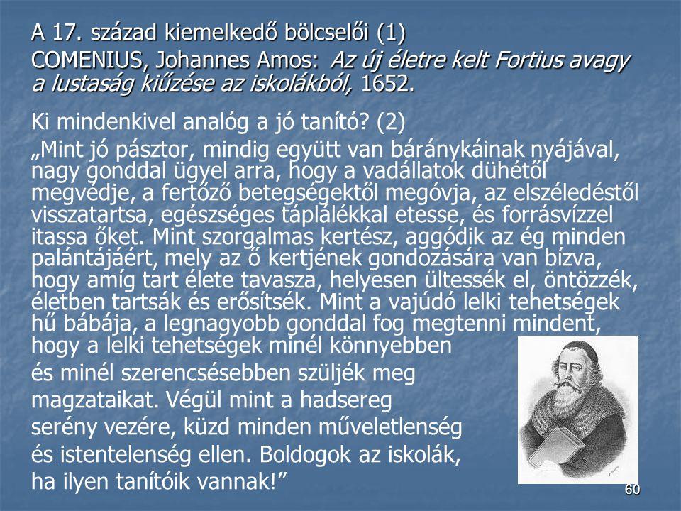 60 A 17. század kiemelkedő bölcselői (1) COMENIUS, Johannes Amos: Az új életre kelt Fortius avagy a lustaság kiűzése az iskolákból, 1652. Ki mindenkiv