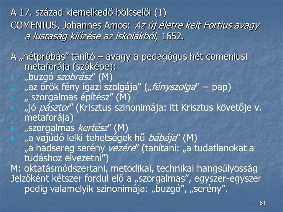 """61 A 17. század kiemelkedő bölcselői (1) COMENIUS, Johannes Amos: Az új életre kelt Fortius avagy a lustaság kiűzése az iskolákból, 1652. A """"hétpróbás"""