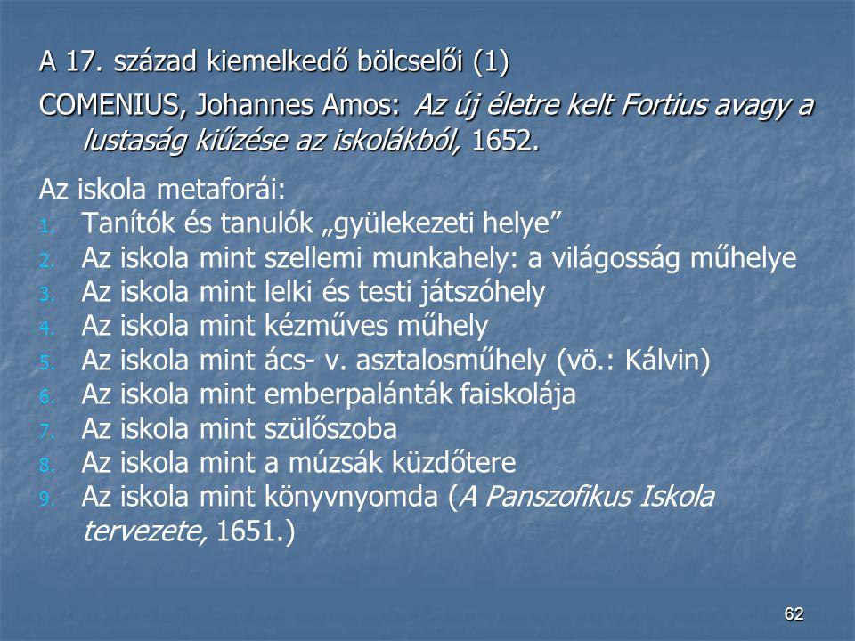62 A 17. század kiemelkedő bölcselői (1) COMENIUS, Johannes Amos: Az új életre kelt Fortius avagy a lustaság kiűzése az iskolákból, 1652. Az iskola me