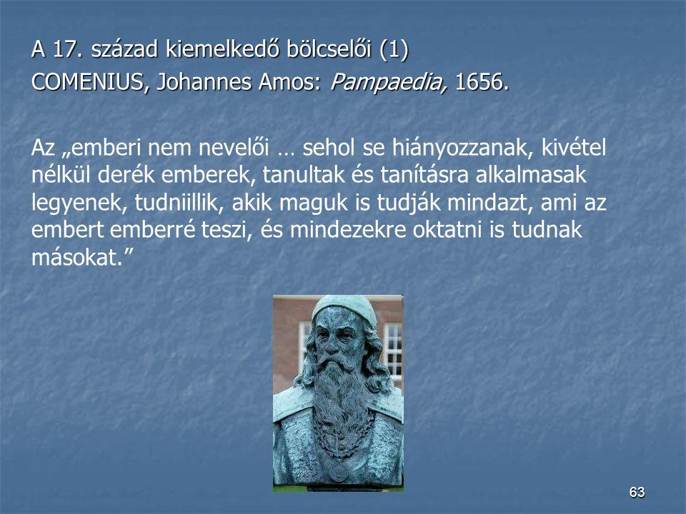 """63 A 17. század kiemelkedő bölcselői (1) COMENIUS, Johannes Amos: Pampaedia, 1656. Az """"emberi nem nevelői … sehol se hiányozzanak, kivétel nélkül deré"""