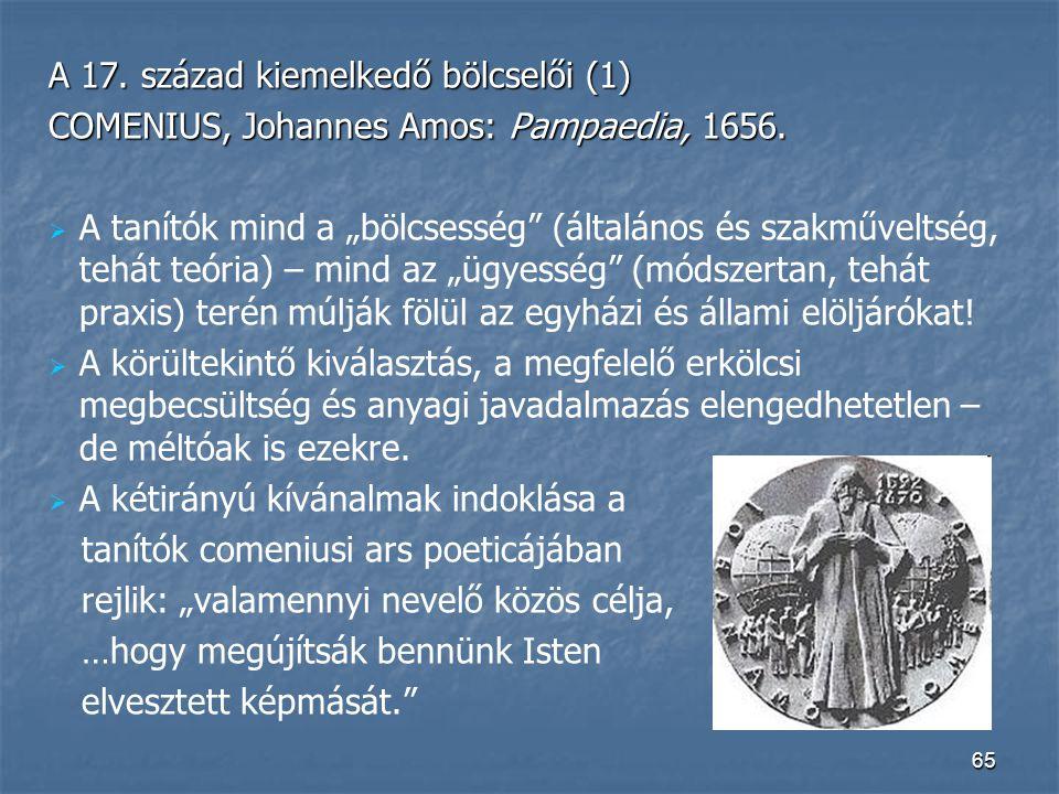 """65 A 17. század kiemelkedő bölcselői (1) COMENIUS, Johannes Amos: Pampaedia, 1656.   A tanítók mind a """"bölcsesség"""" (általános és szakműveltség, tehá"""