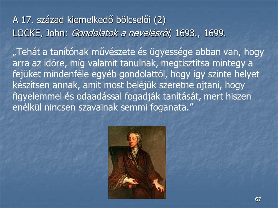 """67 A 17. század kiemelkedő bölcselői (2) LOCKE, John: Gondolatok a nevelésről, 1693., 1699. """"Tehát a tanítónak művészete és ügyessége abban van, hogy"""