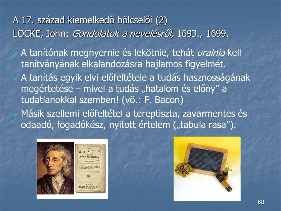 68 A 17. század kiemelkedő bölcselői (2) LOCKE, John: Gondolatok a nevelésről, 1693., 1699.   A tanítónak megnyernie és lekötnie, tehát uralnia kell