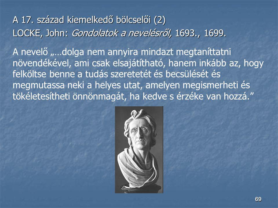 """69 A 17. század kiemelkedő bölcselői (2) LOCKE, John: Gondolatok a nevelésről, 1693., 1699. A nevelő """"…dolga nem annyira mindazt megtaníttatni növendé"""