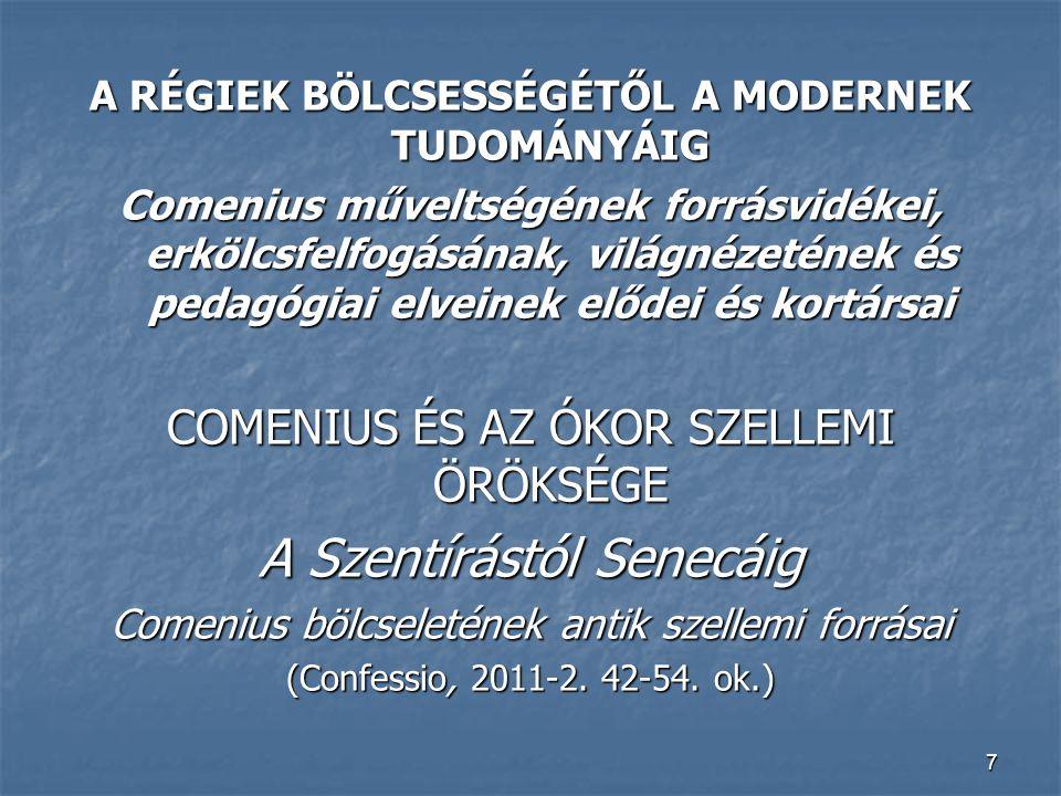 7 A RÉGIEK BÖLCSESSÉGÉTŐL A MODERNEK TUDOMÁNYÁIG Comenius műveltségének forrásvidékei, erkölcsfelfogásának, világnézetének és pedagógiai elveinek előd