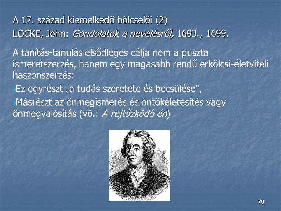 70 A 17. század kiemelkedő bölcselői (2) LOCKE, John: Gondolatok a nevelésről, 1693., 1699. A tanítás-tanulás elsődleges célja nem a puszta ismeretsze