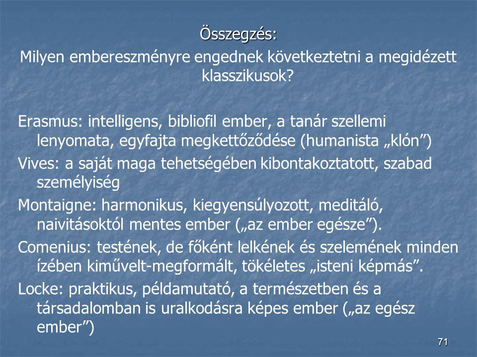 71 Összegzés: Milyen embereszményre engednek következtetni a megidézett klasszikusok? Erasmus: intelligens, bibliofil ember, a tanár szellemi lenyomat
