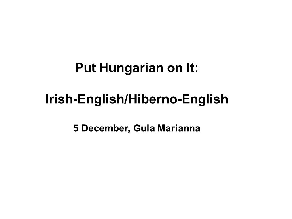 Put Hungarian on It: Irish-English/Hiberno-English 5 December, Gula Marianna