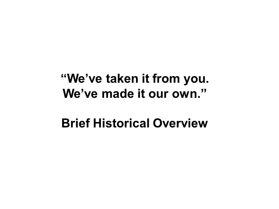 We've taken it from you. We've made it our own. Brief Historical Overview