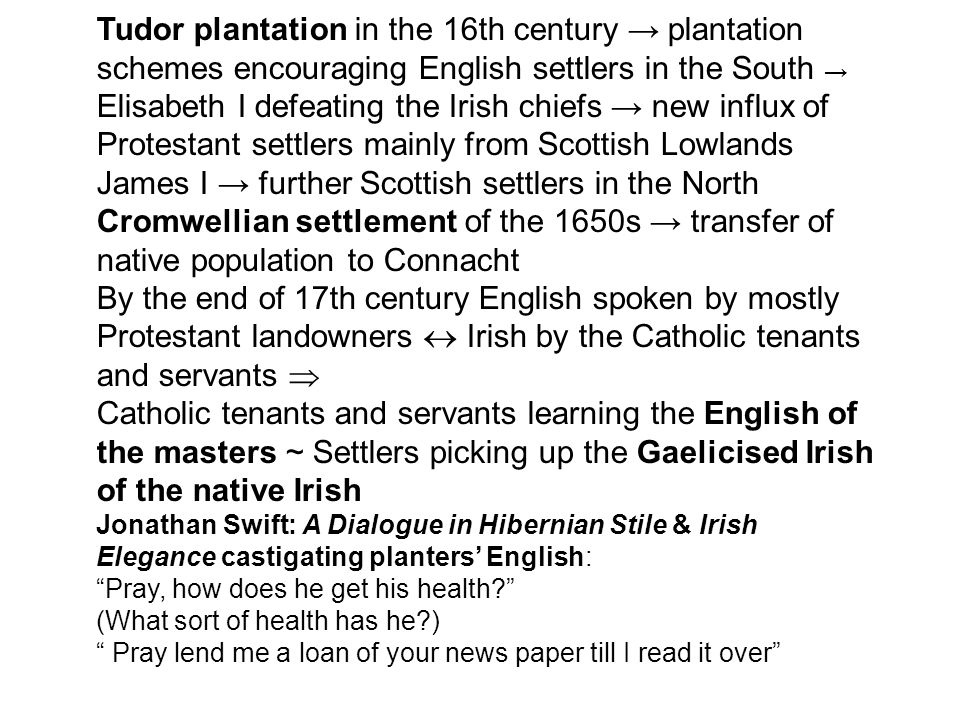 Tudor plantation in the 16th century → plantation schemes encouraging English settlers in the South → Elisabeth I defeating the Irish chiefs → new influx of Protestant settlers mainly from Scottish Lowlands James I → further Scottish settlers in the North Cromwellian settlement of the 1650s → transfer of native population to Connacht By the end of 17th century English spoken by mostly Protestant landowners  Irish by the Catholic tenants and servants  Catholic tenants and servants learning the English of the masters ~ Settlers picking up the Gaelicised Irish of the native Irish Jonathan Swift: A Dialogue in Hibernian Stile & Irish Elegance castigating planters' English: Pray, how does he get his health (What sort of health has he ) Pray lend me a loan of your news paper till I read it over