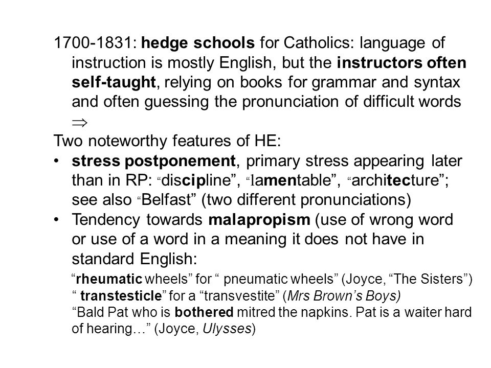 1700-1831: hedge schools for Catholics: language of instruction is mostly English, but the instructors often self-taught, relying on books for grammar and syntax and often guessing the pronunciation of difficult words  Two noteworthy features of HE: stress postponement, primary stress appearing later than in RP: discipline , l amentable , architecture ; see also Belfast (two different pronunciations) Tendency towards malapropism (use of wrong word or use of a word in a meaning it does not have in standard English: rheumatic wheels for pneumatic wheels (Joyce, The Sisters ) transtesticle for a transvestite (Mrs Brown's Boys) Bald Pat who is bothered mitred the napkins.