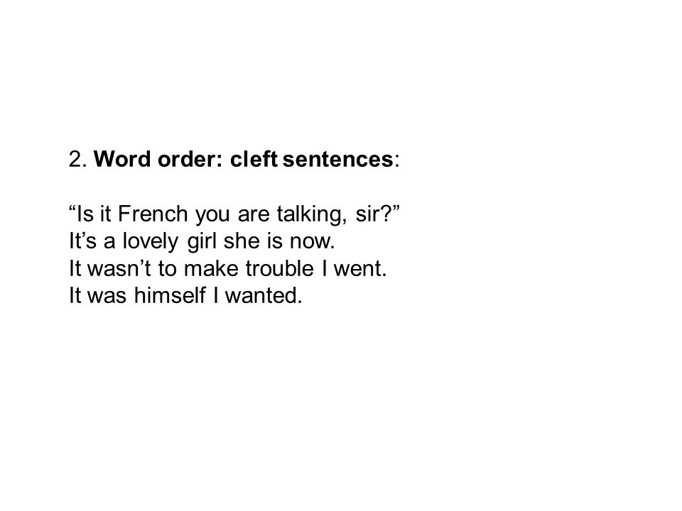 2. Word order: cleft sentences: Is it French you are talking, sir It's a lovely girl she is now.