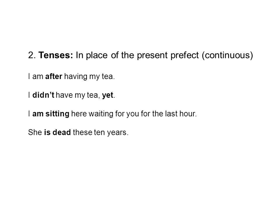 2. Tenses: In place of the present prefect (continuous) I am after having my tea.