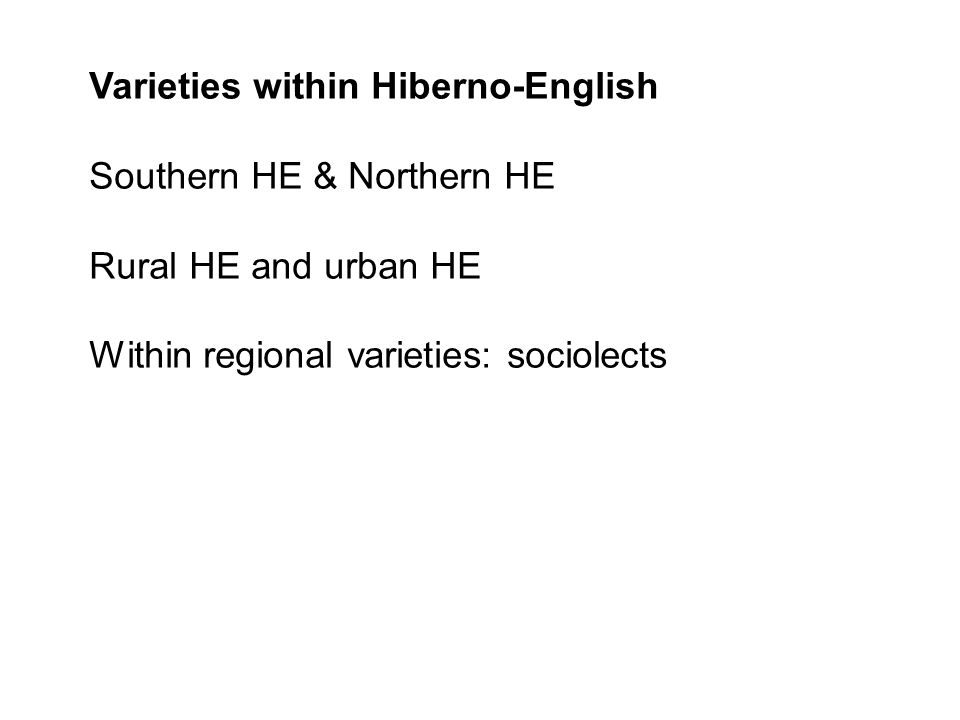 Varieties within Hiberno-English Southern HE & Northern HE Rural HE and urban HE Within regional varieties: sociolects