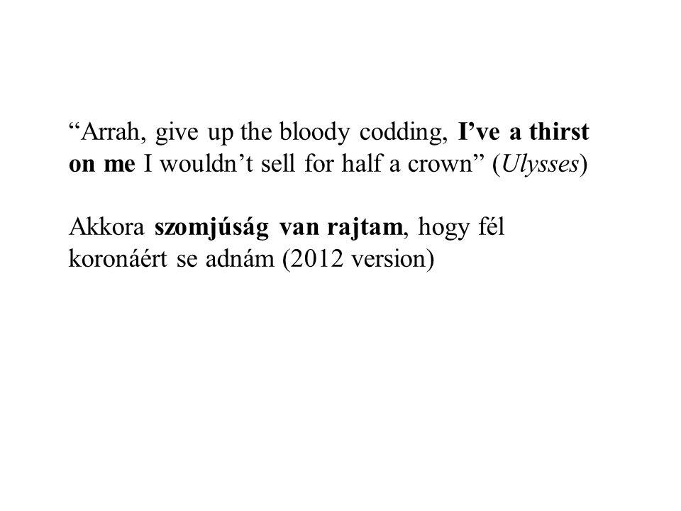 Arrah, give up the bloody codding, I've a thirst on me I wouldn't sell for half a crown (Ulysses) Akkora szomjúság van rajtam, hogy fél koronáért se adnám (2012 version)