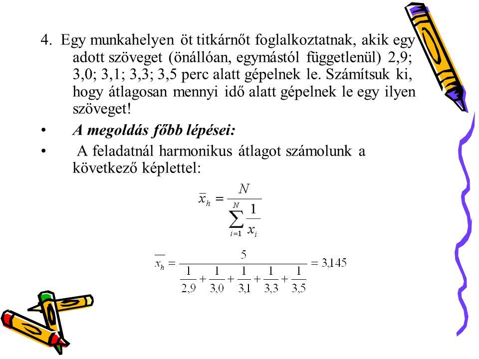 4. Egy munkahelyen öt titkárnőt foglalkoztatnak, akik egy adott szöveget (önállóan, egymástól függetlenül) 2,9; 3,0; 3,1; 3,3; 3,5 perc alatt gépelnek