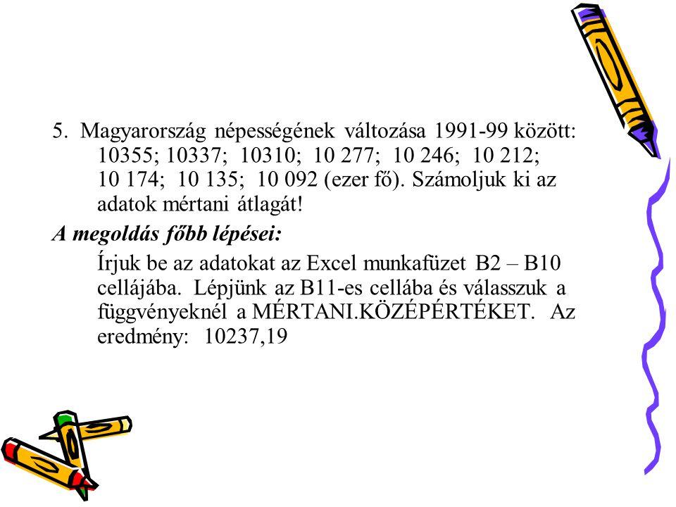 5. Magyarország népességének változása 1991-99 között: 10355; 10337; 10310; 10 277; 10 246; 10 212; 10 174; 10 135; 10 092 (ezer fő). Számoljuk ki az