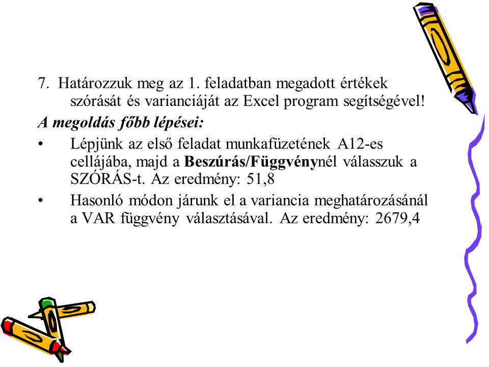 7. Határozzuk meg az 1. feladatban megadott értékek szórását és varianciáját az Excel program segítségével! A megoldás főbb lépései: Lépjünk az első f
