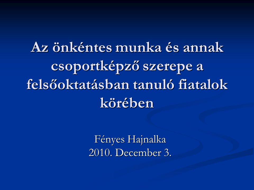 Az önkéntes munka és annak csoportképző szerepe a felsőoktatásban tanuló fiatalok körében Fényes Hajnalka 2010.