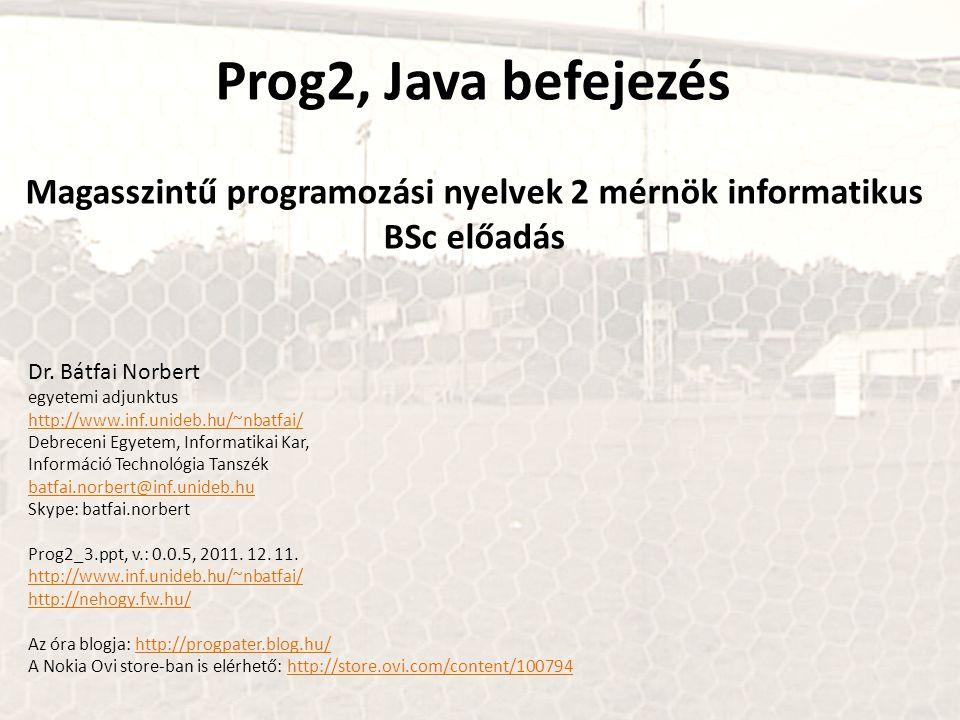 Prog2, Java befejezés Magasszintű programozási nyelvek 2 mérnök informatikus BSc előadás Dr. Bátfai Norbert egyetemi adjunktus http://www.inf.unideb.h