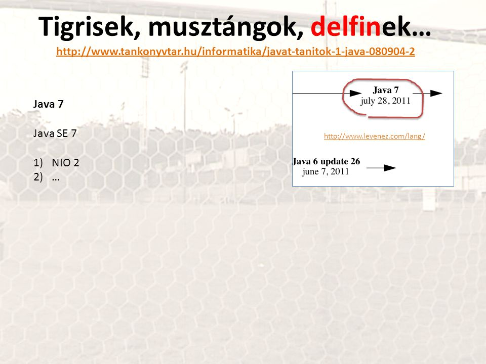 Tigrisek, musztángok, delfinek… http://www.tankonyvtar.hu/informatika/javat-tanitok-1-java-080904-2 http://www.tankonyvtar.hu/informatika/javat-tanitok-1-java-080904-2 Java 7 Java SE 7 1)NIO 2 2)… http://www.levenez.com/lang/