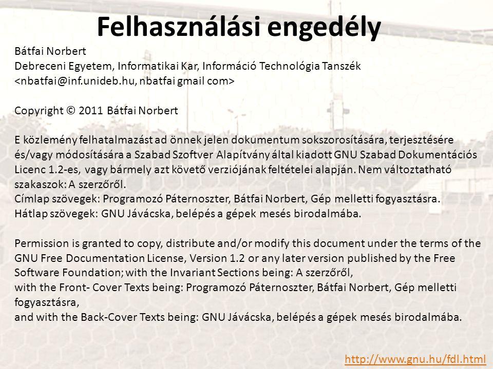 Bátfai Norbert Debreceni Egyetem, Informatikai Kar, Információ Technológia Tanszék Copyright © 2011 Bátfai Norbert E közlemény felhatalmazást ad önnek jelen dokumentum sokszorosítására, terjesztésére és/vagy módosítására a Szabad Szoftver Alapítvány által kiadott GNU Szabad Dokumentációs Licenc 1.2-es, vagy bármely azt követő verziójának feltételei alapján.