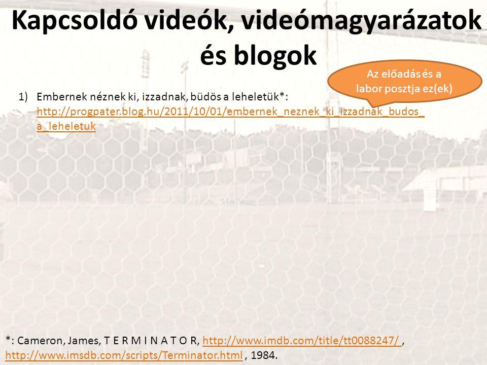 Kapcsoldó videók, videómagyarázatok és blogok 1)Embernek néznek ki, izzadnak, büdös a leheletük*: http://progpater.blog.hu/2011/10/01/embernek_neznek_ki_izzadnak_budos_ a_leheletuk http://progpater.blog.hu/2011/10/01/embernek_neznek_ki_izzadnak_budos_ a_leheletuk Az előadás és a labor posztja ez(ek) *: Cameron, James, T E R M I N A T O R, http://www.imdb.com/title/tt0088247/, http://www.imsdb.com/scripts/Terminator.html, 1984.http://www.imdb.com/title/tt0088247/ http://www.imsdb.com/scripts/Terminator.html
