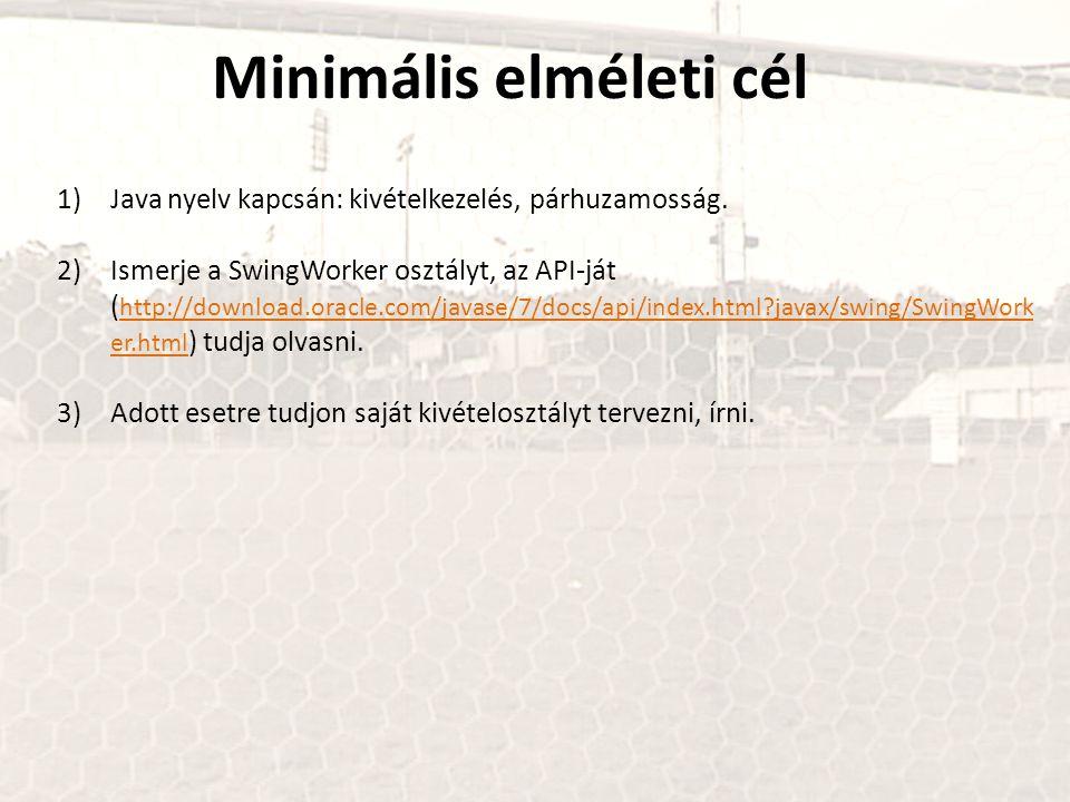Minimális elméleti cél 1)Java nyelv kapcsán: kivételkezelés, párhuzamosság. 2)Ismerje a SwingWorker osztályt, az API-ját ( http://download.oracle.com/