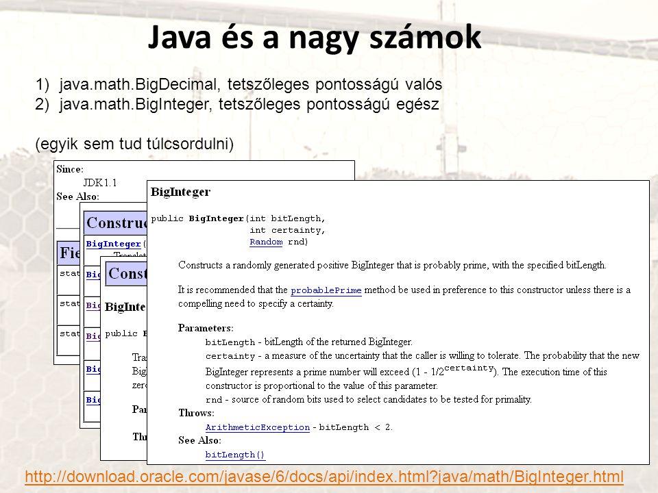 Java és a nagy számok 1)java.math.BigDecimal, tetszőleges pontosságú valós 2)java.math.BigInteger, tetszőleges pontosságú egész (egyik sem tud túlcsordulni) http://download.oracle.com/javase/6/docs/api/index.html java/math/BigInteger.html
