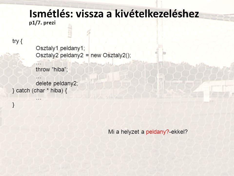 Ismétlés: vissza a kivételkezeléshez try { Osztaly1 peldany1; Osztaly2 peldany2 = new Osztaly2(); … throw hiba ; … delete peldany2; } catch (char * hiba) { … } Mi a helyzet a peldany?-ekkel.