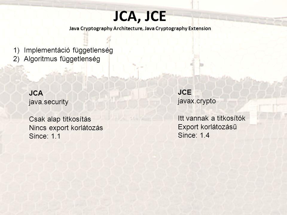 JCA, JCE Java Cryptography Architecture, Java Cryptography Extension 1)Implementáció függetlenség 2)Algoritmus függetlenség JCA java.security Csak alap titkosítás Nincs export korlátozás Since: 1.1 JCE javax.crypto Itt vannak a titkosítók Export korlátozásű Since: 1.4