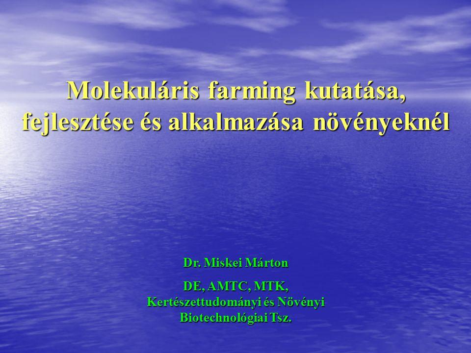 Molekuláris farming kutatása, fejlesztése és alkalmazása növényeknél Dr. Miskei Márton DE, AMTC, MTK, Kertészettudományi és Növényi Biotechnológiai Ts