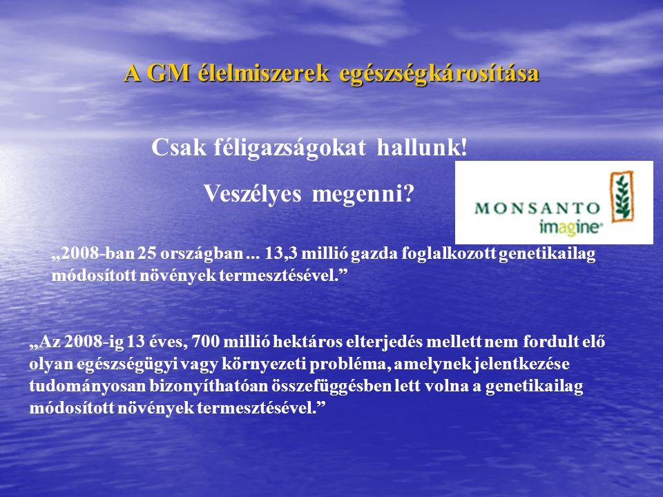 """A GM élelmiszerek egészségkárosítása """"2008-ban 25 országban... 13,3 millió gazda foglalkozott genetikailag módosított növények termesztésével."""" """"Az 20"""