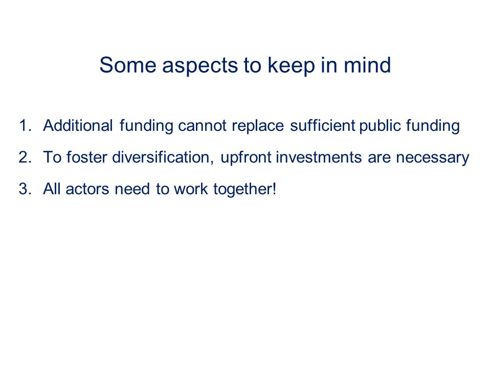 Some aspects to keep in mind 1.Additional funding cannot replace sufficient public funding 2.To foster diversification, upfront investments are necess