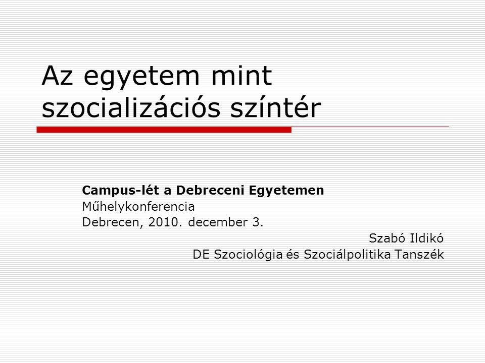 Az egyetem mint szocializációs színtér Campus-lét a Debreceni Egyetemen Műhelykonferencia Debrecen, 2010. december 3. Szabó Ildikó DE Szociológia és S