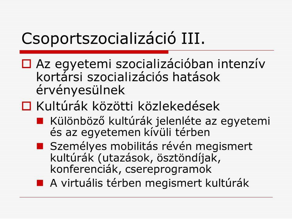 Csoportszocializáció III.  Az egyetemi szocializációban intenzív kortársi szocializációs hatások érvényesülnek  Kultúrák közötti közlekedések Különb