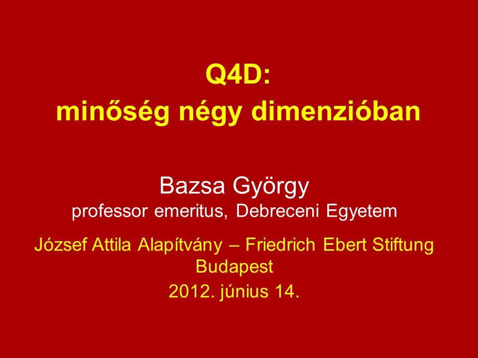Bazsa György professor emeritus, Debreceni Egyetem József Attila Alapítvány – Friedrich Ebert Stiftung Budapest 2012. június 14. Q4D: minőség négy dim