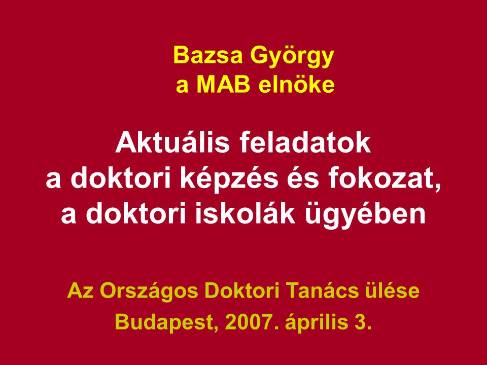 Bazsa György a MAB elnöke Aktuális feladatok a doktori képzés és fokozat, a doktori iskolák ügyében Az Országos Doktori Tanács ülése Budapest, 2007.