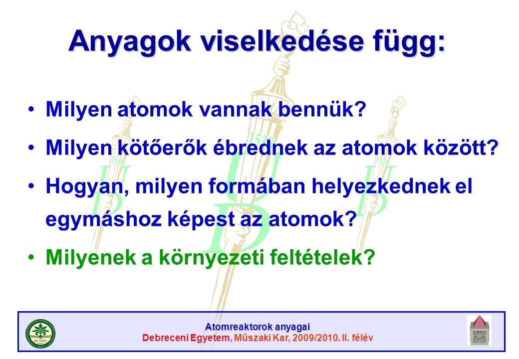 Atomreaktorok anyagai Debreceni Egyetem, Műszaki Kar, 2009/2010. II. félév Anyagok viselkedése függ: Milyen atomok vannak bennük? Milyen kötőerők ébre