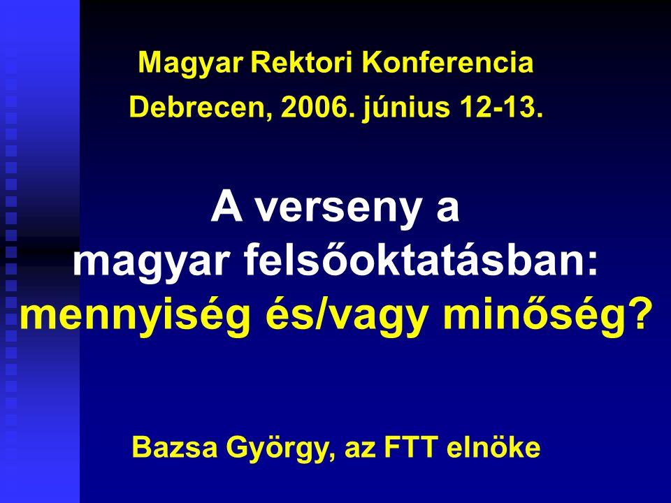 Magyar Rektori Konferencia Debrecen, 2006. június 12-13. A verseny a magyar felsőoktatásban: mennyiség és/vagy minőség? Bazsa György, az FTT elnöke