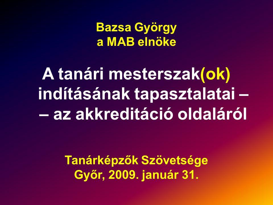 Bazsa György a MAB elnöke A tanári mesterszak(ok) indításának tapasztalatai – – az akkreditáció oldaláról Tanárképzők Szövetsége Győr, 2009.