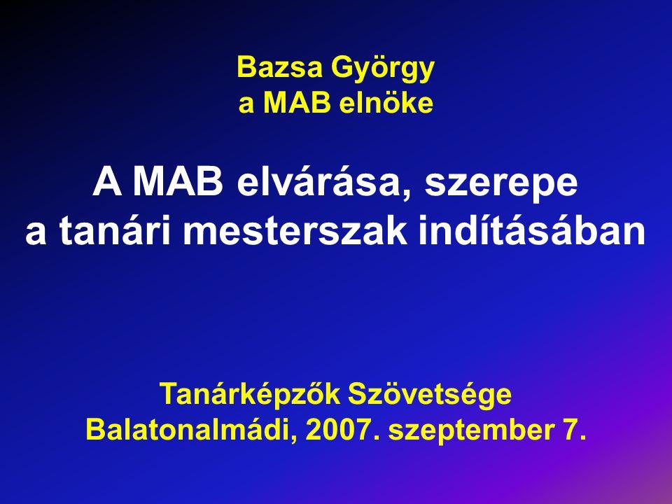 Bazsa György a MAB elnöke A MAB elvárása, szerepe a tanári mesterszak indításában Tanárképzők Szövetsége Balatonalmádi, 2007. szeptember 7.
