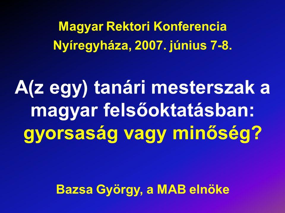 Magyar Rektori Konferencia Nyíregyháza, 2007. június 7-8. A(z egy) tanári mesterszak a magyar felsőoktatásban: gyorsaság vagy minőség? Bazsa György, a