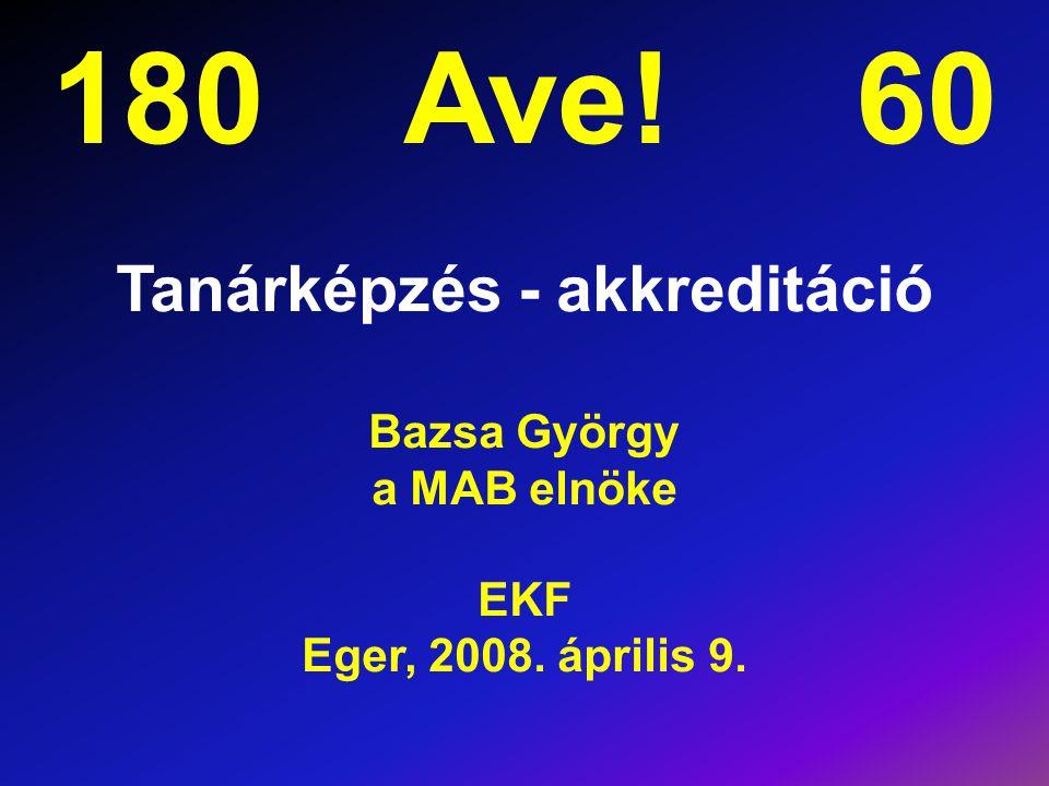 180 Ave! 60 Tanárképzés - akkreditáció Bazsa György a MAB elnöke EKF Eger, 2008. április 9.