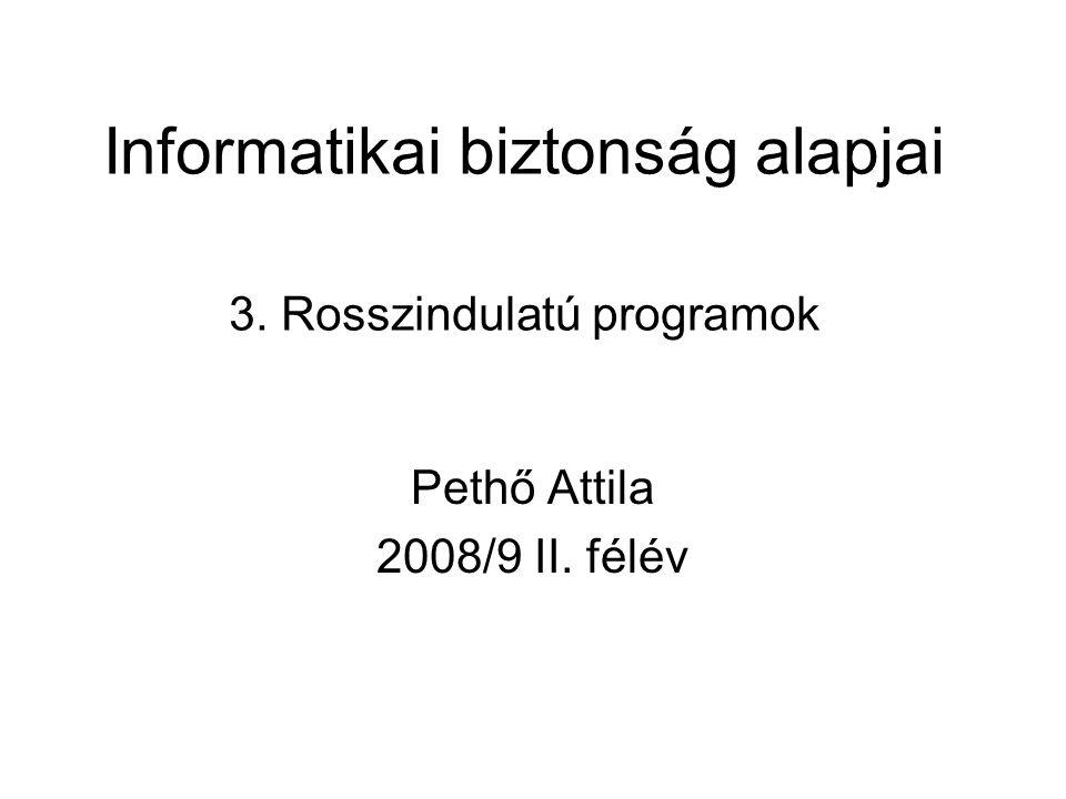 Informatikai biztonság alapjai 3. Rosszindulatú programok Pethő Attila 2008/9 II. félév