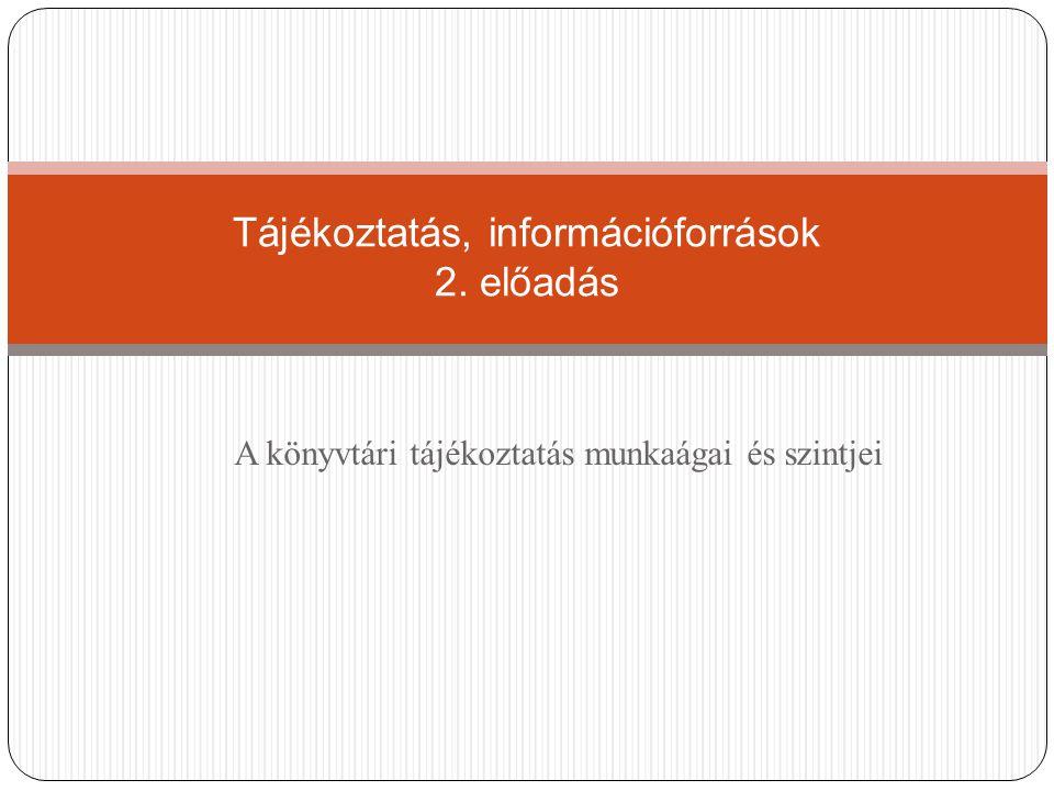 A könyvtári tájékoztatás munkaágai és szintjei Tájékoztatás, információforrások 2. előadás